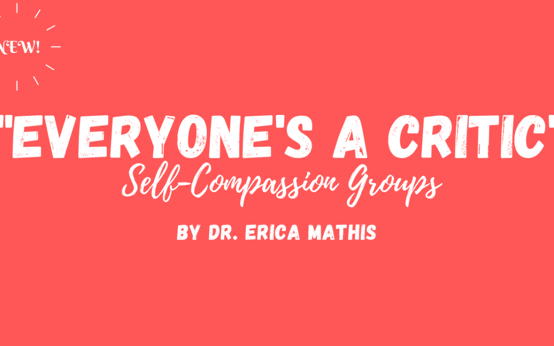 """New!  """"Everyone's a Critic"""" 12-Week Self-Compassion Group by Dr. Erica Mathis"""